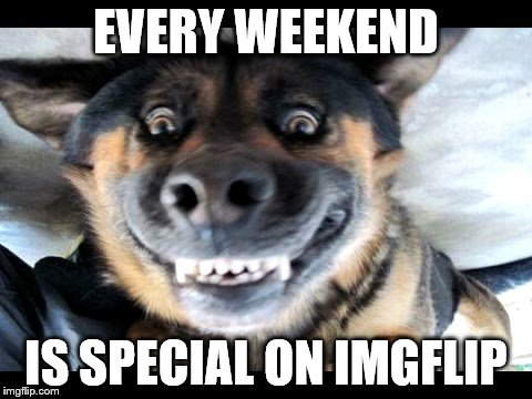 EVERY WEEKEND IS SPECIAL ON IMGFLIP | made w/ Imgflip meme maker