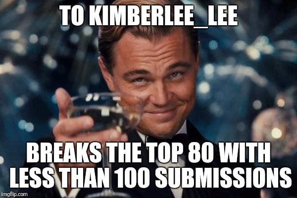 Leonardo Dicaprio Cheers Meme | TO KIMBERLEE_LEE BREAKS THE TOP 80 WITH LESS THAN 100 SUBMISSIONS | image tagged in memes,leonardo dicaprio cheers | made w/ Imgflip meme maker