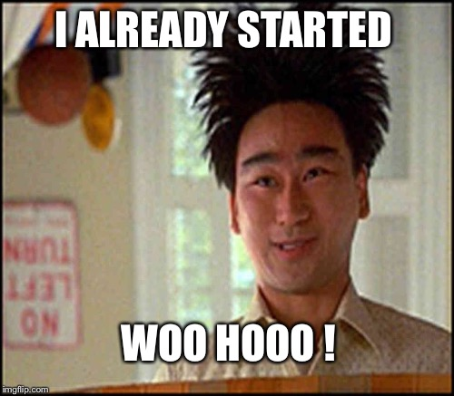 I ALREADY STARTED WOO HOOO ! | made w/ Imgflip meme maker