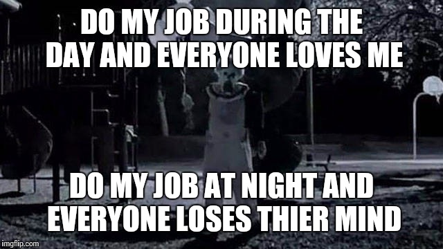 DO MY JOB DURING THE DAY AND EVERYONE LOVES ME DO MY JOB AT NIGHT AND EVERYONE LOSES THIER MIND | made w/ Imgflip meme maker
