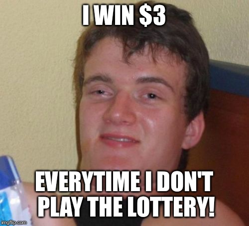 10 Guy Meme | I WIN $3 EVERYTIME I DON'T PLAY THE LOTTERY! | image tagged in memes,10 guy | made w/ Imgflip meme maker