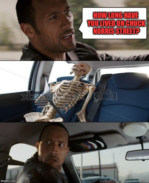 Rock driving skeleton | HOW LONG HAVE YOU LIVED ON CHUCK NORRIS STREET? | image tagged in rock driving skeleton | made w/ Imgflip meme maker