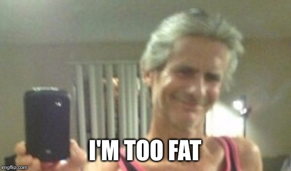 I'M TOO FAT | made w/ Imgflip meme maker
