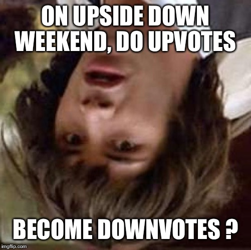 Upside down weekend - Conspiracy Keanu | ON UPSIDE DOWN WEEKEND, DO UPVOTES BECOME DOWNVOTES ? | image tagged in memes,conspiracy keanu,upside-down weekend | made w/ Imgflip meme maker