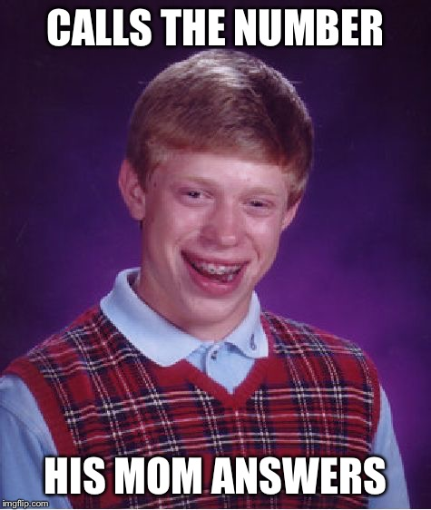 Bad Luck Brian Meme | CALLS THE NUMBER HIS MOM ANSWERS | image tagged in memes,bad luck brian | made w/ Imgflip meme maker