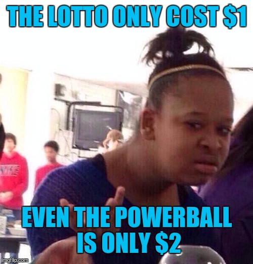 Black Girl Wat Meme | THE LOTTO ONLY COST $1 EVEN THE POWERBALL IS ONLY $2 | image tagged in memes,black girl wat | made w/ Imgflip meme maker