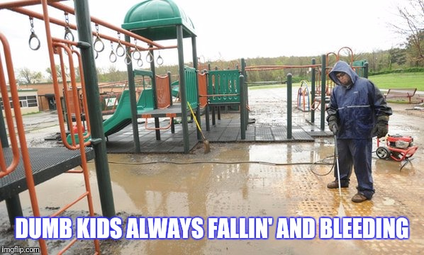 DUMB KIDS ALWAYS FALLIN' AND BLEEDING | made w/ Imgflip meme maker