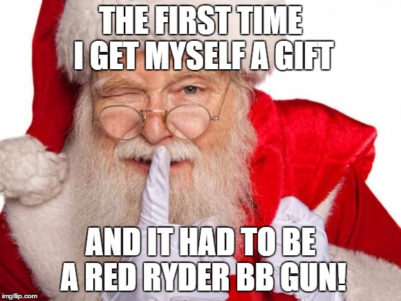 Santa's suprise |  THE FIRST TIME I GET MYSELF A GIFT; AND IT HAD TO BE A RED RYDER BB GUN! | image tagged in santa claus,humor memes,funny memes,a christmas story | made w/ Imgflip meme maker
