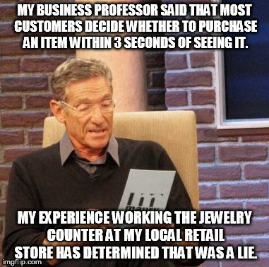 Maury Lie Detector Meme | MY BUSINESS PROFESSOR SAID THAT MOST CUSTOMERS DECIDE WHETHER TO PURCHASE AN ITEM WITHIN 3 SECONDS OF SEEING IT. MY EXPERIENCE WORKING THE J | image tagged in memes,maury lie detector | made w/ Imgflip meme maker