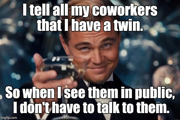Leonardo Dicaprio Cheers Meme | I tell all my coworkers that I have a twin. So when I see them in public,  I don't have to talk to them. | image tagged in memes,leonardo dicaprio cheers | made w/ Imgflip meme maker
