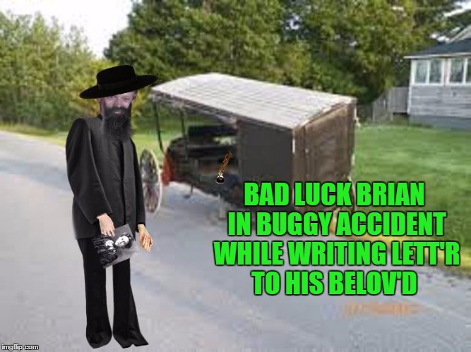 BAD LUCK BRIAN IN BUGGY ACCIDENT WHILE WRITING LETT'R TO HIS BELOV'D | made w/ Imgflip meme maker