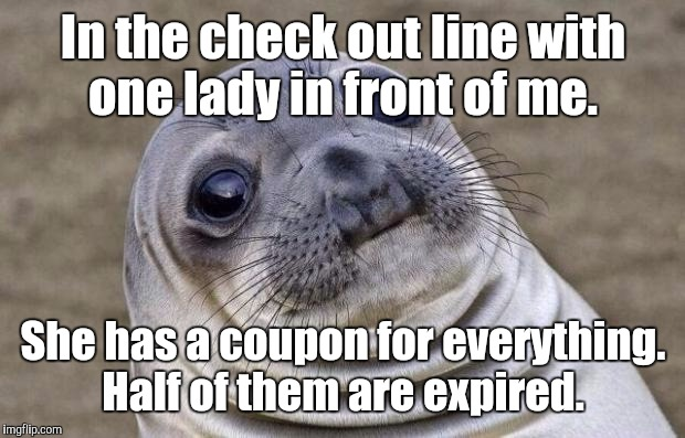 Awkward Moment Sealion Meme | In the check out line with one lady in front of me. She has a coupon for everything. Half of them are expired. | image tagged in memes,awkward moment sealion | made w/ Imgflip meme maker