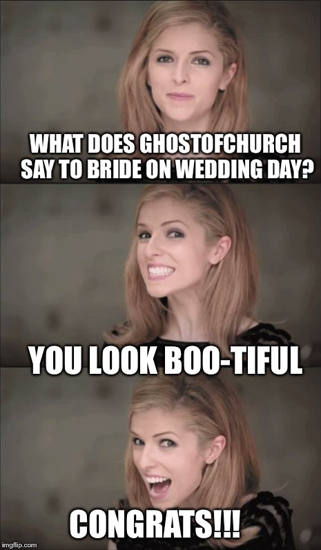 CONGRATS to the soon to be Mr. And Mrs. Ghost. Please leave a meme of encouragement and laughter here.  | WHAT DOES GHOSTOFCHURCH SAY TO BRIDE ON WEDDING DAY? YOU LOOK BOO-TIFUL CONGRATS!!! | image tagged in memes,bad pun anna kendrick,ghostofchurch,knee | made w/ Imgflip meme maker