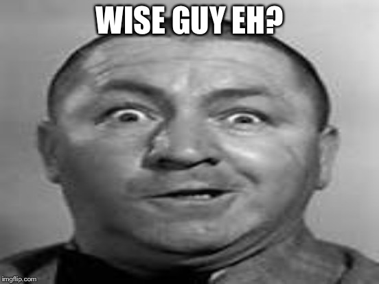 WISE GUY EH? | made w/ Imgflip meme maker