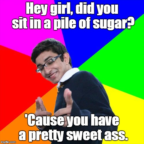 Subtle Pickup Liner |  Hey girl, did you sit in a pile of sugar? 'Cause you have a pretty sweet ass. | image tagged in memes,subtle pickup liner | made w/ Imgflip meme maker