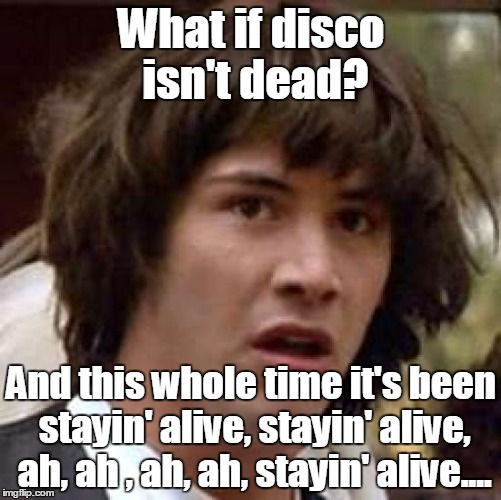 Made you think of this stupid song. Didn't I? | What if disco isn't dead? And this whole time it's been stayin' alive, stayin' alive, ah, ah , ah, ah, stayin' alive.... | image tagged in memes,conspiracy keanu,funny meme,disco | made w/ Imgflip meme maker