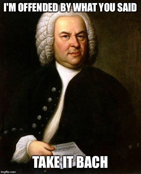 I'M OFFENDED BY WHAT YOU SAID TAKE IT BACH | made w/ Imgflip meme maker