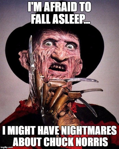 I'M AFRAID TO FALL ASLEEP... I MIGHT HAVE NIGHTMARES ABOUT CHUCK NORRIS | image tagged in freddy kruger | made w/ Imgflip meme maker