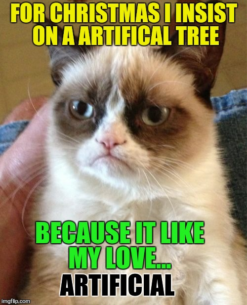 Grumpy Cat Meme | FOR CHRISTMAS I INSIST ON A ARTIFICAL TREE BECAUSE IT LIKE MY LOVE... ARTIFICIAL | image tagged in memes,grumpy cat | made w/ Imgflip meme maker