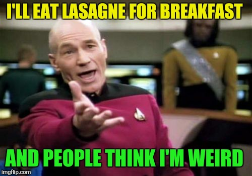 Picard Wtf Meme | I'LL EAT LASAGNE FOR BREAKFAST AND PEOPLE THINK I'M WEIRD | image tagged in memes,picard wtf | made w/ Imgflip meme maker