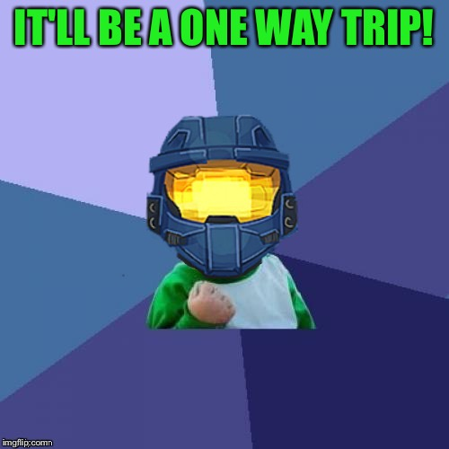 1befyj | IT'LL BE A ONE WAY TRIP! | image tagged in 1befyj | made w/ Imgflip meme maker
