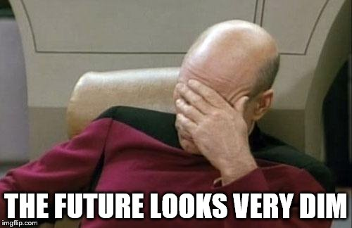 Captain Picard Facepalm Meme | THE FUTURE LOOKS VERY DIM | image tagged in memes,captain picard facepalm | made w/ Imgflip meme maker
