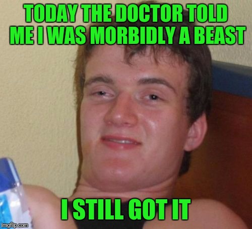 10 Guy Meme | TODAY THE DOCTOR TOLD ME I WAS MORBIDLY A BEAST I STILL GOT IT | image tagged in memes,10 guy | made w/ Imgflip meme maker