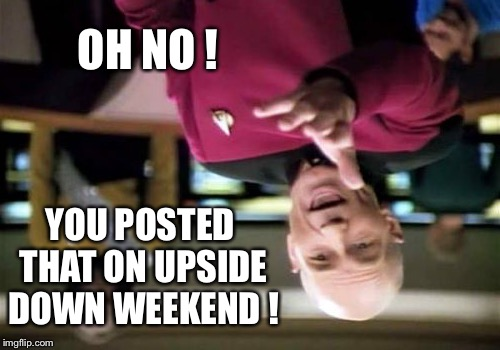 Picard Wtf Meme | OH NO ! YOU POSTED THAT ON UPSIDE DOWN WEEKEND ! | image tagged in memes,picard wtf | made w/ Imgflip meme maker
