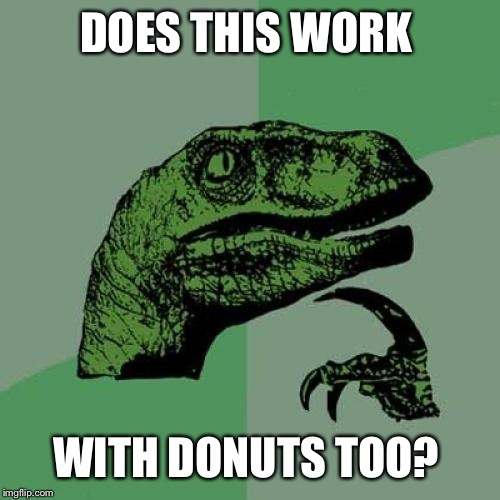 Philosoraptor Meme | DOES THIS WORK WITH DONUTS TOO? | image tagged in memes,philosoraptor | made w/ Imgflip meme maker