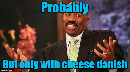 Steve Harvey Meme | Probably But only with cheese danish | image tagged in memes,steve harvey | made w/ Imgflip meme maker