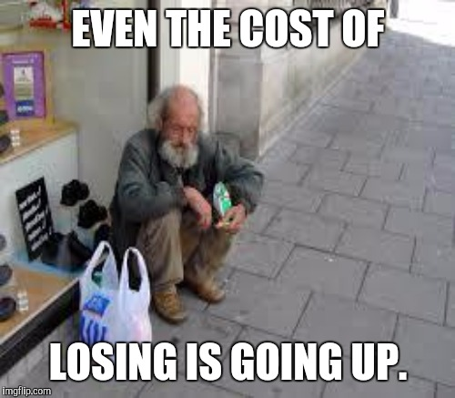 EVEN THE COST OF LOSING IS GOING UP. | made w/ Imgflip meme maker