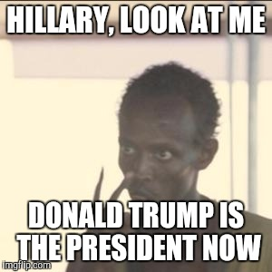 It's Time To Accept The Results  | HILLARY, LOOK AT ME DONALD TRUMP IS THE PRESIDENT NOW | image tagged in memes,look at me,donald trump | made w/ Imgflip meme maker