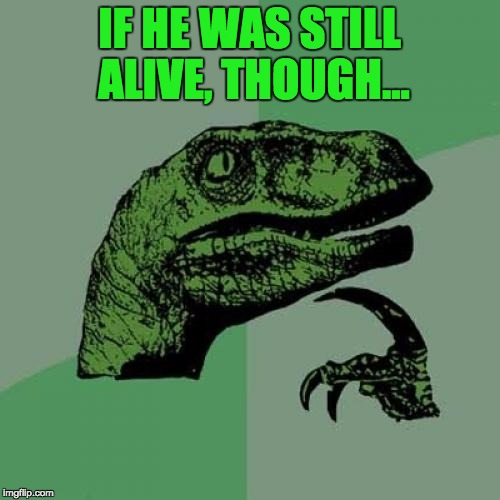 Philosoraptor Meme | IF HE WAS STILL ALIVE, THOUGH... | image tagged in memes,philosoraptor | made w/ Imgflip meme maker