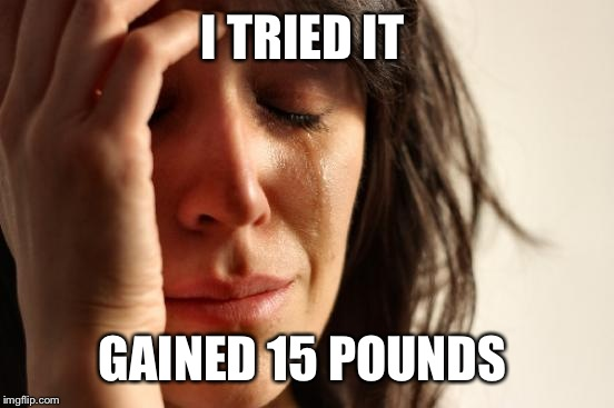 First World Problems Meme | I TRIED IT GAINED 15 POUNDS | image tagged in memes,first world problems | made w/ Imgflip meme maker