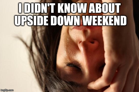 First World Problems Meme | I DIDN'T KNOW ABOUT UPSIDE DOWN WEEKEND | image tagged in memes,first world problems | made w/ Imgflip meme maker