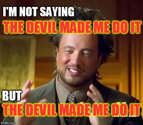 The devil is in the detail, and the government, and the entertainment industry, and the internet, and my doll collection... | I'M NOT SAYING BUT THE DEVIL MADE ME DO IT THE DEVIL MADE ME DO IT | image tagged in ancient aliens,the devil,religion,anti-religion,conspiracy,demons | made w/ Imgflip meme maker