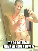 IT'S OK TO LAUGH... MEME ME NOW !! JEFFREY. | made w/ Imgflip meme maker
