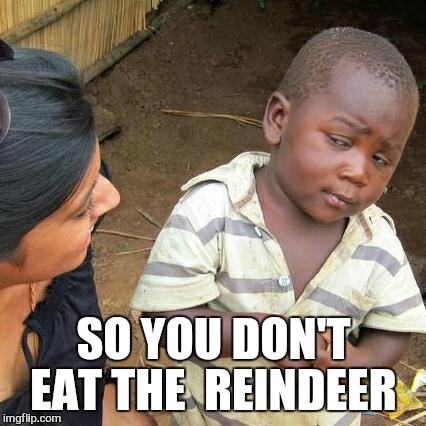 Third World Skeptical Kid Meme | SO YOU DON'T EAT THE  REINDEER | image tagged in memes,third world skeptical kid | made w/ Imgflip meme maker