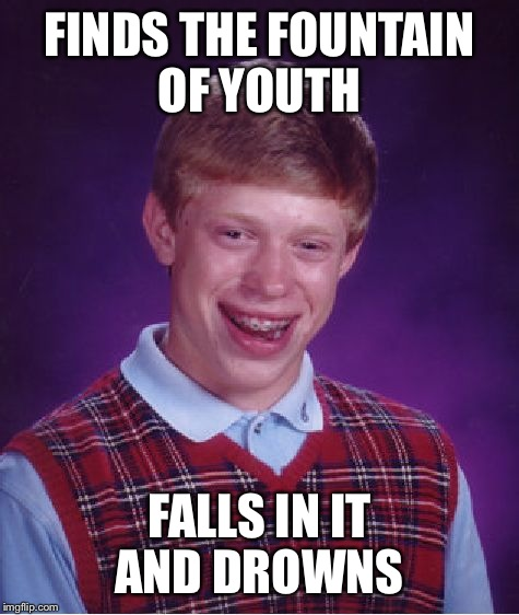 Bad Luck Brian Meme | FINDS THE FOUNTAIN OF YOUTH FALLS IN IT AND DROWNS | image tagged in memes,bad luck brian | made w/ Imgflip meme maker