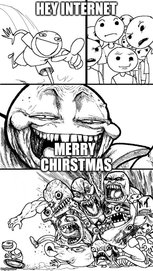Hey Internet |  HEY INTERNET; MERRY CHIRSTMAS | image tagged in memes,hey internet | made w/ Imgflip meme maker
