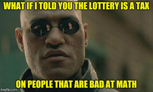 Matrix Morpheus Meme | WHAT IF I TOLD YOU THE LOTTERY IS A TAX ON PEOPLE THAT ARE BAD AT MATH | image tagged in memes,matrix morpheus | made w/ Imgflip meme maker