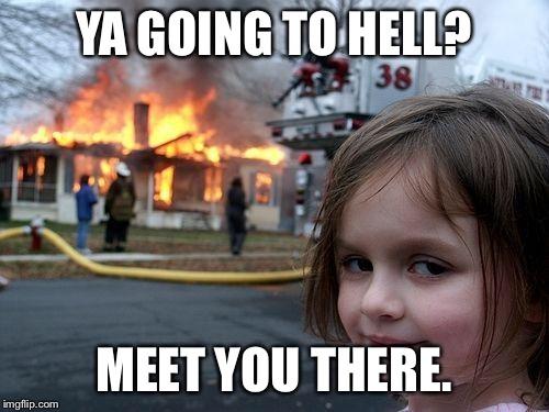 Disaster Girl Meme | YA GOING TO HELL? MEET YOU THERE. | image tagged in memes,disaster girl | made w/ Imgflip meme maker