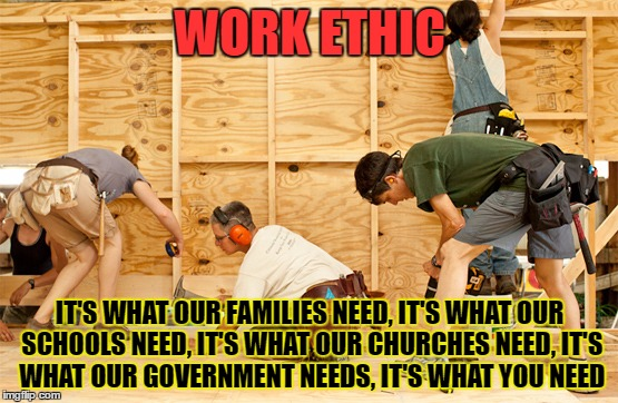 work | WORK ETHIC IT'S WHAT OUR FAMILIES NEED,IT'S WHAT OUR SCHOOLS NEED,IT'S WHAT OUR CHURCHES NEED,IT'S WHAT OUR GOVERNMENT NEEDS,IT'S WHAT Y | image tagged in work,builder,create,new,change | made w/ Imgflip meme maker