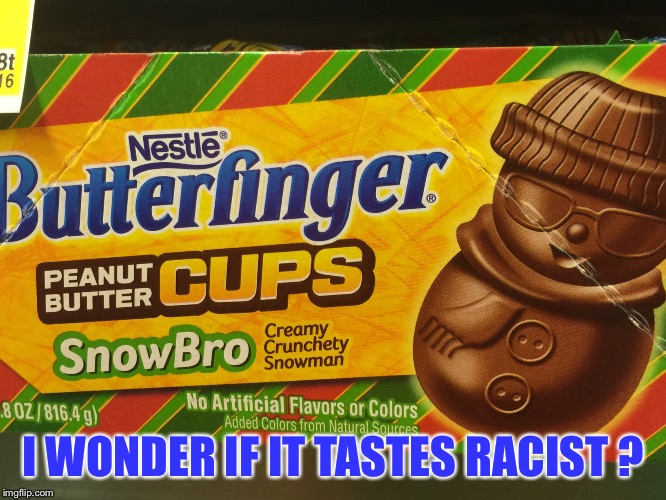 I'm NOT the only one thinking this right ??? | I WONDER IF IT TASTES RACIST ? | image tagged in haha,funny memes,racism | made w/ Imgflip meme maker