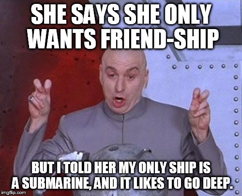 Dr Evil Laser Meme | SHE SAYS SHE ONLY WANTS FRIEND-SHIP BUT I TOLD HER MY ONLY SHIP IS A SUBMARINE, AND IT LIKES TO GO DEEP. | image tagged in memes,dr evil laser | made w/ Imgflip meme maker