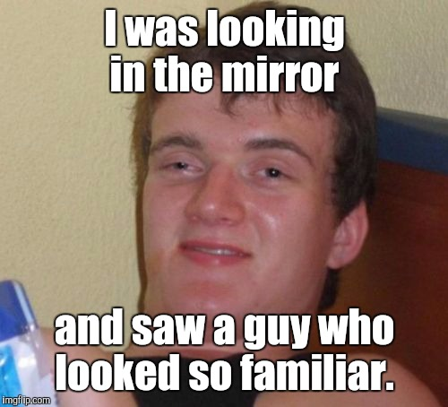 10 Guy Meme | I was looking in the mirror and saw a guy who looked so familiar. | image tagged in memes,10 guy | made w/ Imgflip meme maker