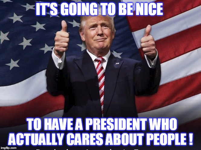 A real president  | IT'S GOING TO BE NICE TO HAVE A PRESIDENT WHO ACTUALLY CARES ABOUT PEOPLE ! | image tagged in donald trump thumbs up,caring,president,american | made w/ Imgflip meme maker
