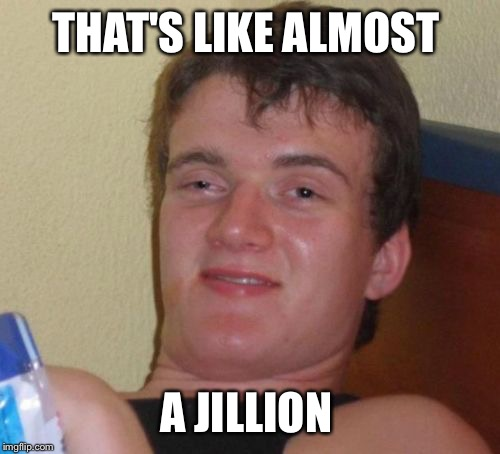 10 Guy Meme | THAT'S LIKE ALMOST A JILLION | image tagged in memes,10 guy | made w/ Imgflip meme maker