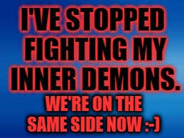 Inner Demons | I'VE STOPPED FIGHTING MY INNER DEMONS. WE'RE ON THE SAME SIDE NOW :-) | image tagged in demon,evil overlord rules,evil thoughts | made w/ Imgflip meme maker