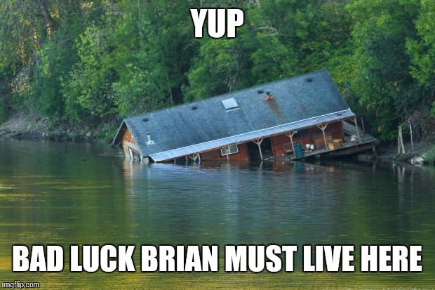 Sinking House | YUP BAD LUCK BRIAN MUST LIVE HERE | image tagged in sinking house | made w/ Imgflip meme maker